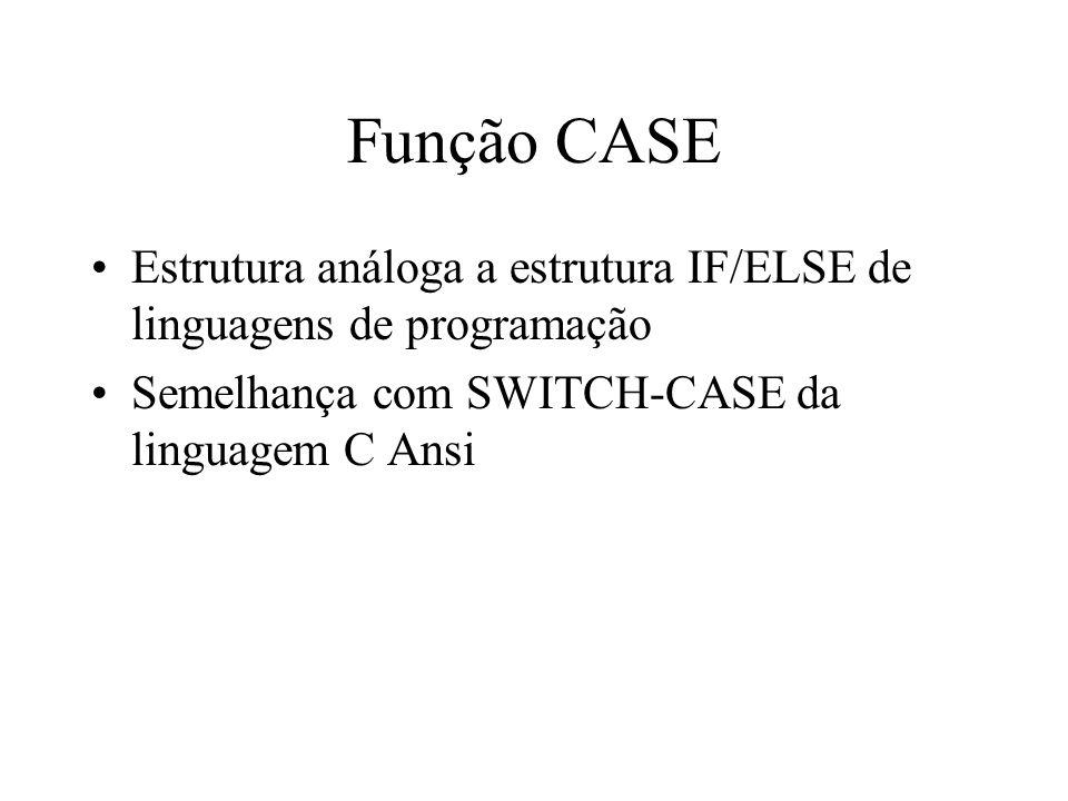 Função CASE Estrutura análoga a estrutura IF/ELSE de linguagens de programação Semelhança com SWITCH-CASE da linguagem C Ansi