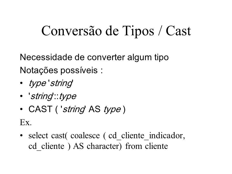 Conversão de Tipos / Cast Necessidade de converter algum tipo Notações possíveis : type string string ::type CAST ( string AS type ) Ex.