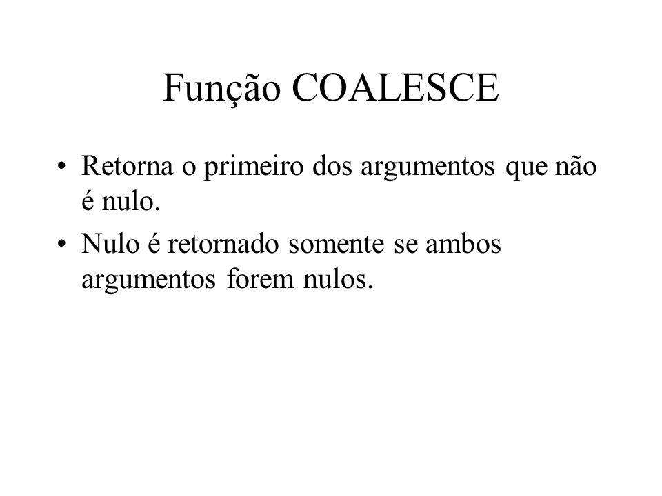 Função COALESCE Retorna o primeiro dos argumentos que não é nulo.