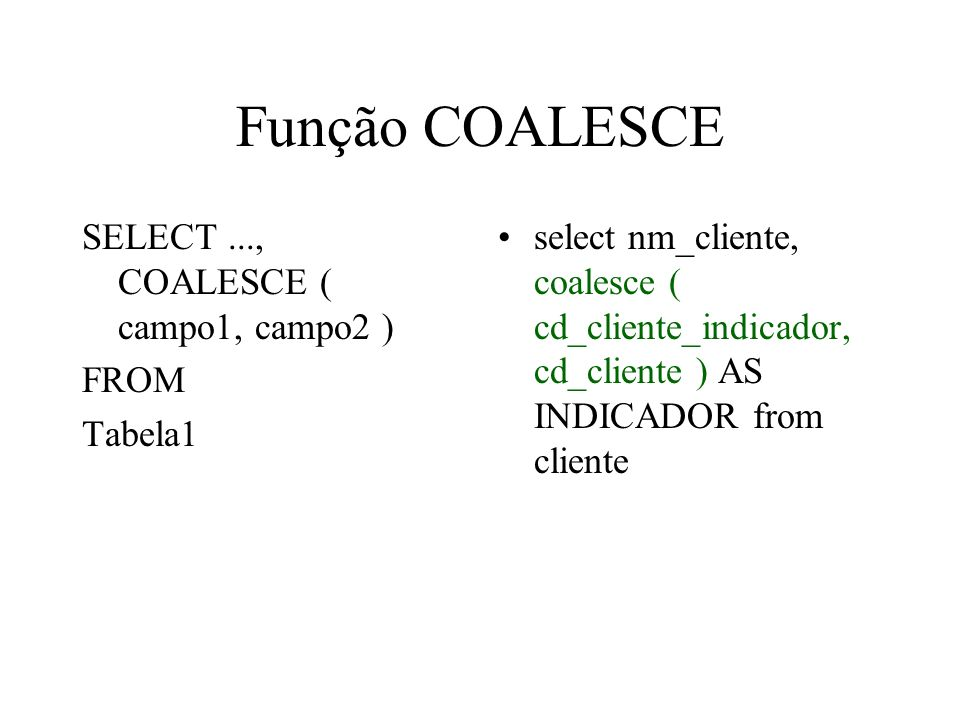 Função COALESCE SELECT..., COALESCE ( campo1, campo2 ) FROM Tabela1 select nm_cliente, coalesce ( cd_cliente_indicador, cd_cliente ) AS INDICADOR from