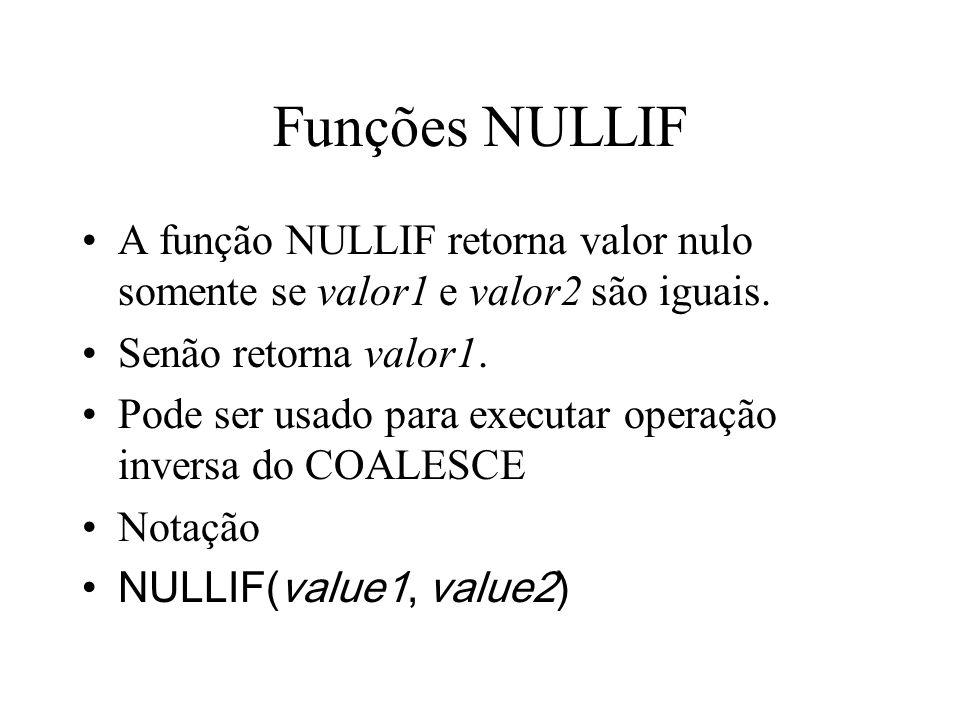 Funções NULLIF A função NULLIF retorna valor nulo somente se valor1 e valor2 são iguais.