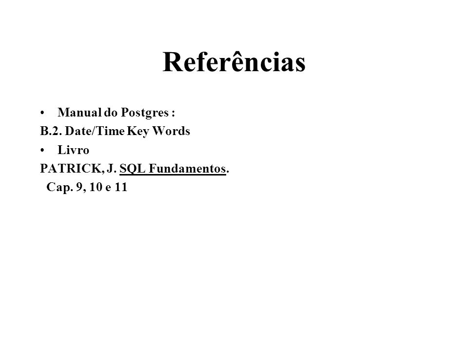 Referências Manual do Postgres : B.2. Date/Time Key Words Livro PATRICK, J. SQL Fundamentos. Cap. 9, 10 e 11