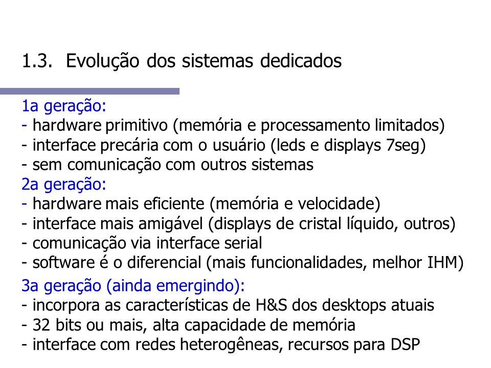 1.3. Evolução dos sistemas dedicados 1a geração: - hardware primitivo (memória e processamento limitados) - interface precária com o usuário (leds e d