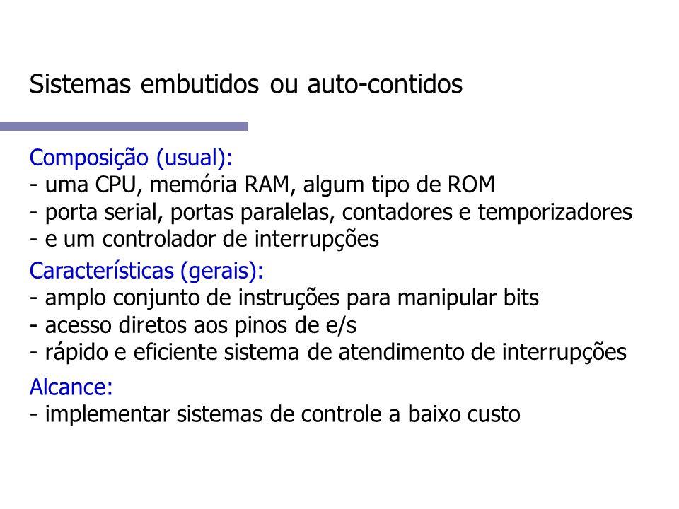 Sistemas embutidos ou auto-contidos Composição (usual): - uma CPU, memória RAM, algum tipo de ROM - porta serial, portas paralelas, contadores e temporizadores - e um controlador de interrupções Características (gerais): - amplo conjunto de instruções para manipular bits - acesso diretos aos pinos de e/s - rápido e eficiente sistema de atendimento de interrupções Alcance: - implementar sistemas de controle a baixo custo