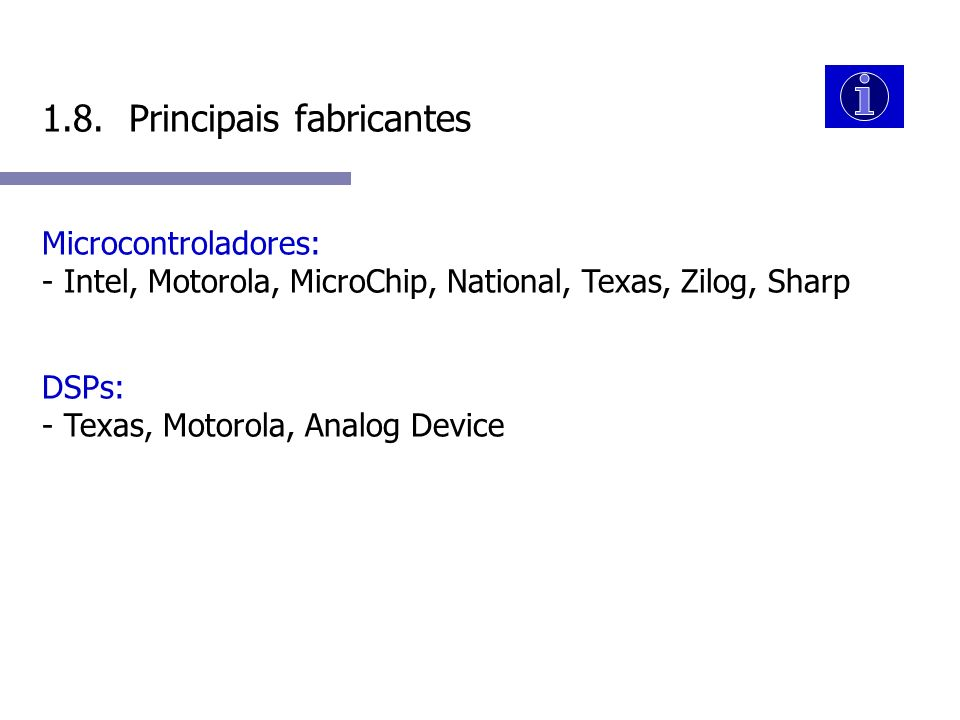 1.8. Principais fabricantes Microcontroladores: - Intel, Motorola, MicroChip, National, Texas, Zilog, Sharp DSPs: - Texas, Motorola, Analog Device