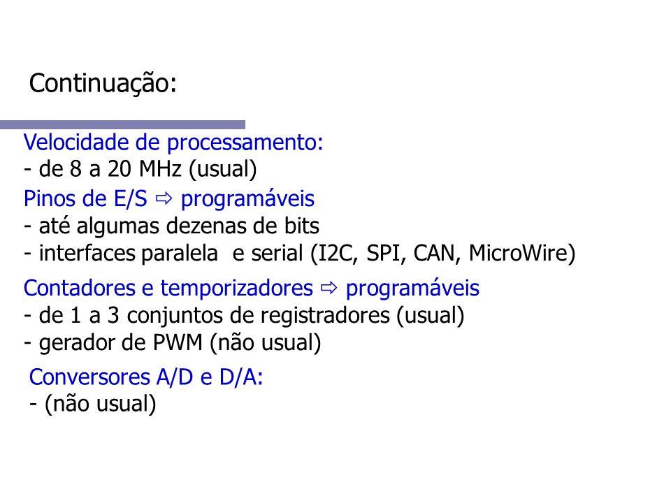 Continuação: Velocidade de processamento: - de 8 a 20 MHz (usual) Pinos de E/S programáveis - até algumas dezenas de bits - interfaces paralela e serial (I2C, SPI, CAN, MicroWire) Contadores e temporizadores programáveis - de 1 a 3 conjuntos de registradores (usual) - gerador de PWM (não usual) Conversores A/D e D/A: - (não usual)