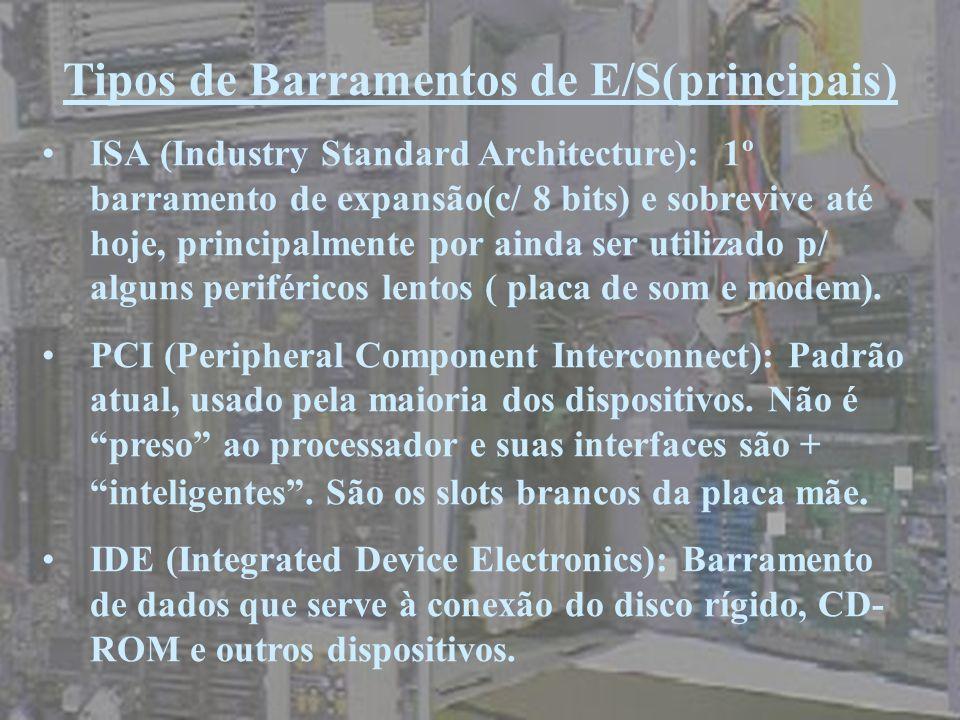 Tipos de Barramentos de E/S(principais) ISA (Industry Standard Architecture): 1º barramento de expansão(c/ 8 bits) e sobrevive até hoje, principalment