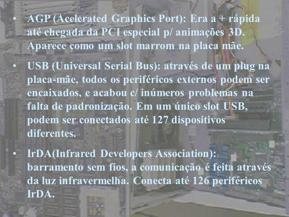 AGP (Acelerated Graphics Port): Era a + rápida até chegada da PCI especial p/ animações 3D. Aparece como um slot marrom na placa mãe. USB (Universal S