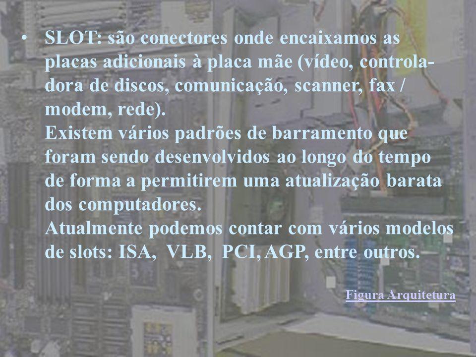 SLOT: são conectores onde encaixamos as placas adicionais à placa mãe (vídeo, controla- dora de discos, comunicação, scanner, fax / modem, rede). Exis