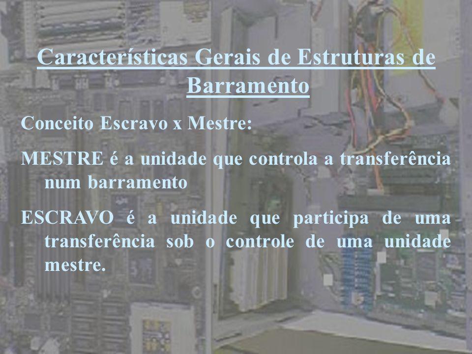 Características Gerais de Estruturas de Barramento Conceito Escravo x Mestre: MESTRE é a unidade que controla a transferência num barramento ESCRAVO é