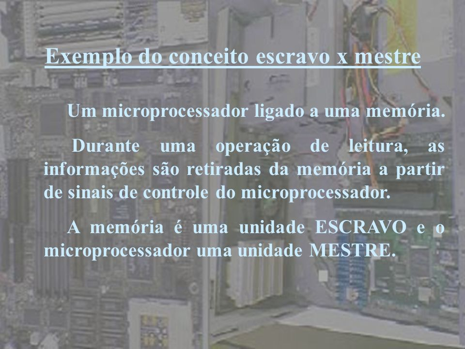 Exemplo do conceito escravo x mestre Um microprocessador ligado a uma memória. Durante uma operação de leitura, as informações são retiradas da memóri