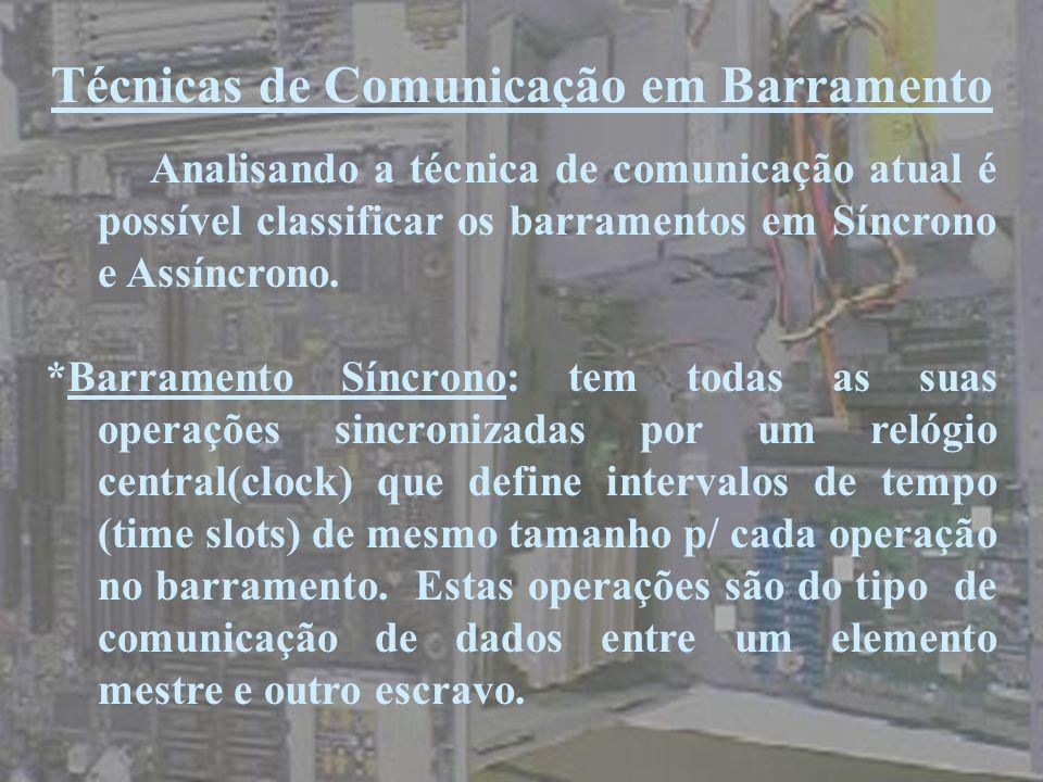 Técnicas de Comunicação em Barramento Analisando a técnica de comunicação atual é possível classificar os barramentos em Síncrono e Assíncrono. *Barra