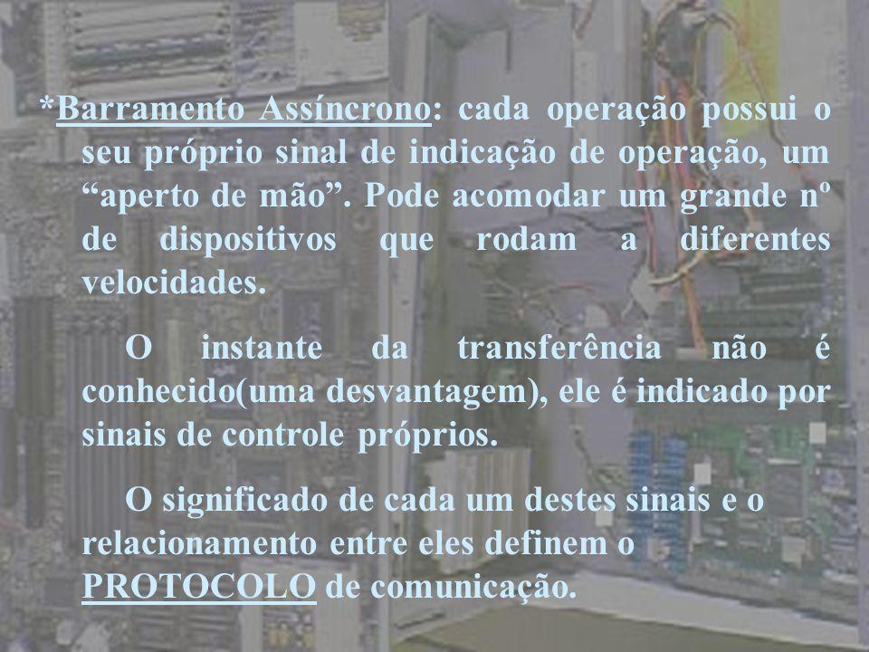 *Barramento Assíncrono: cada operação possui o seu próprio sinal de indicação de operação, um aperto de mão. Pode acomodar um grande nº de dispositivo