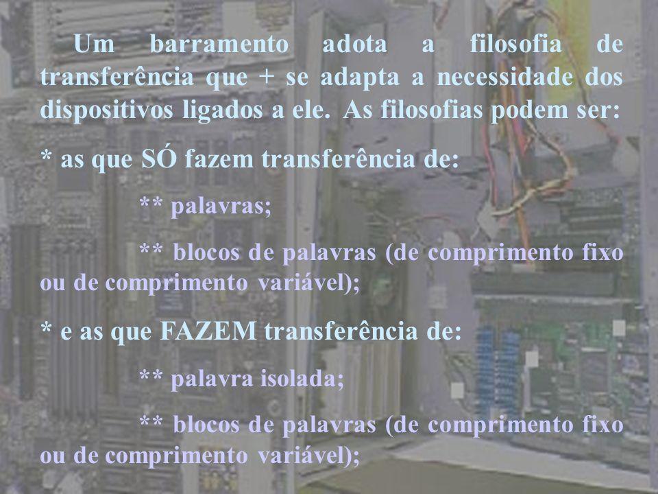 Um barramento adota a filosofia de transferência que + se adapta a necessidade dos dispositivos ligados a ele. As filosofias podem ser: * as que SÓ fa