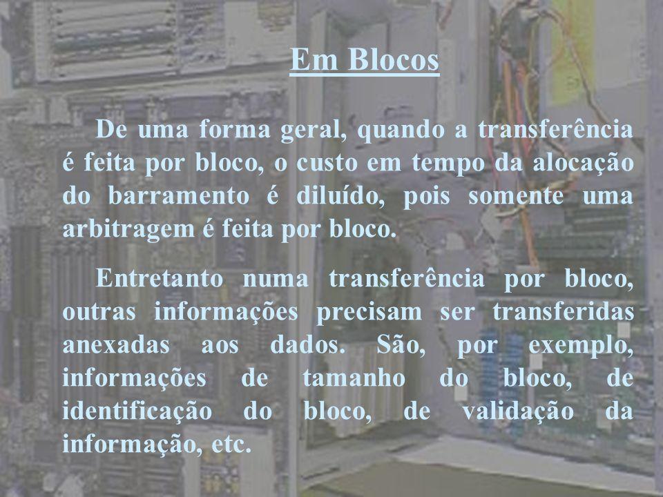 Em Blocos De uma forma geral, quando a transferência é feita por bloco, o custo em tempo da alocação do barramento é diluído, pois somente uma arbitra