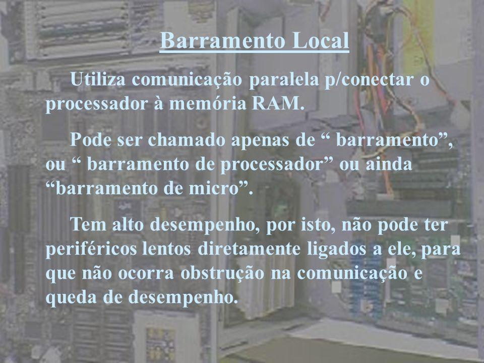 Barramento Local Utiliza comunicação paralela p/conectar o processador à memória RAM. Pode ser chamado apenas de barramento, ou barramento de processa