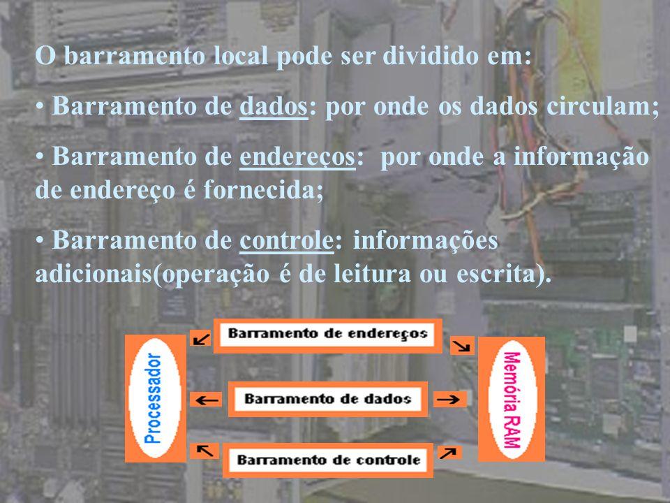 O barramento local pode ser dividido em: Barramento de dados: por onde os dados circulam; Barramento de endereços: por onde a informação de endereço é