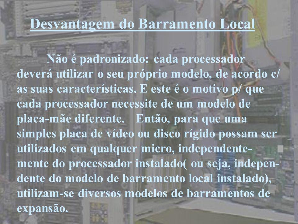 Desvantagem do Barramento Local Não é padronizado: cada processador deverá utilizar o seu próprio modelo, de acordo c/ as suas características. E este