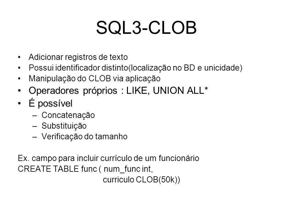 SQL3-CLOB Adicionar registros de texto Possui identificador distinto(localização no BD e unicidade) Manipulação do CLOB via aplicação Operadores próprios : LIKE, UNION ALL* É possível –Concatenação –Substituição –Verificação do tamanho Ex.