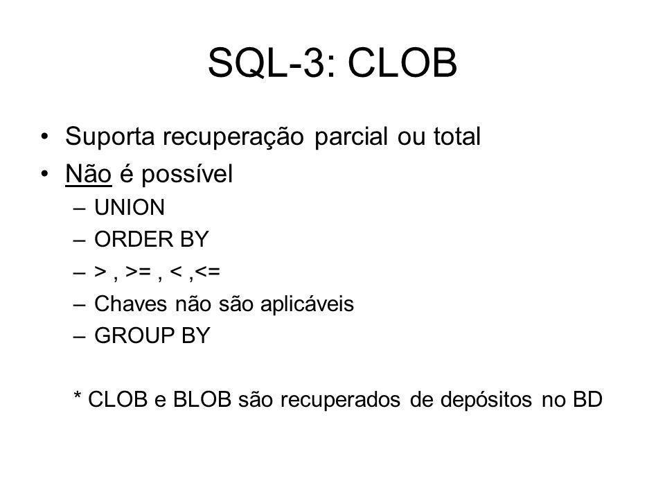 SQL-3: CLOB Suporta recuperação parcial ou total Não é possível –UNION –ORDER BY –>, >=, <,<= –Chaves não são aplicáveis –GROUP BY * CLOB e BLOB são recuperados de depósitos no BD