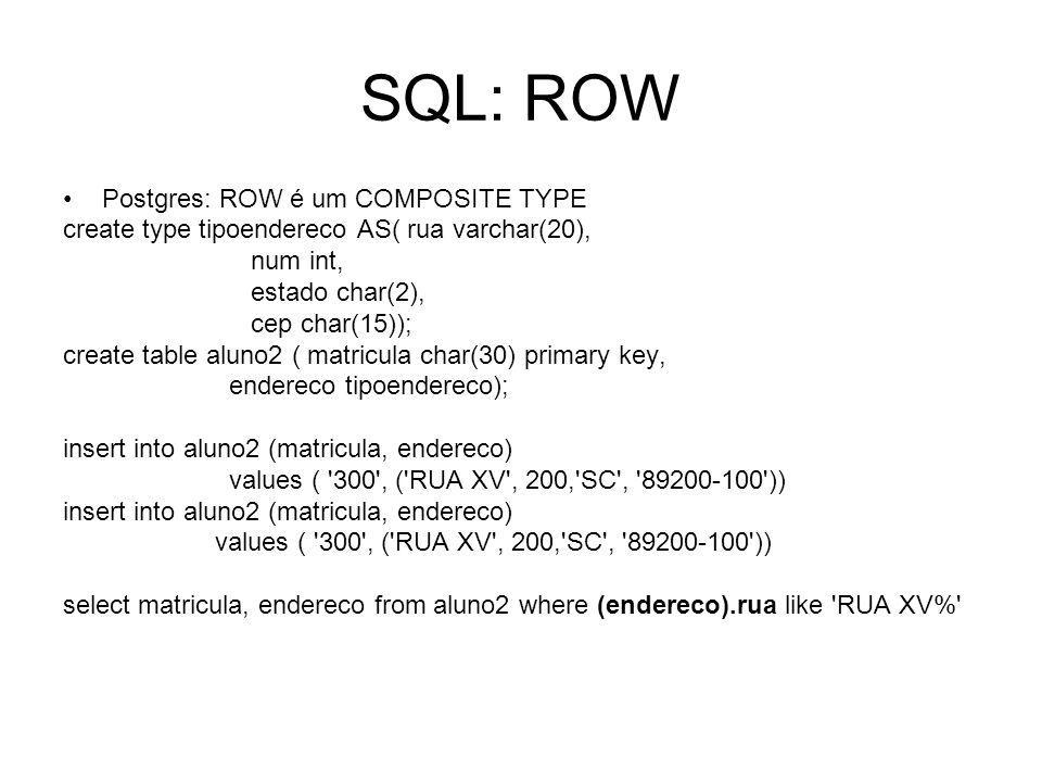 SQL: ROW Postgres: ROW é um COMPOSITE TYPE create type tipoendereco AS( rua varchar(20), num int, estado char(2), cep char(15)); create table aluno2 ( matricula char(30) primary key, endereco tipoendereco); insert into aluno2 (matricula, endereco) values ( 300 , ( RUA XV , 200, SC , 89200-100 )) insert into aluno2 (matricula, endereco) values ( 300 , ( RUA XV , 200, SC , 89200-100 )) select matricula, endereco from aluno2 where (endereco).rua like RUA XV%