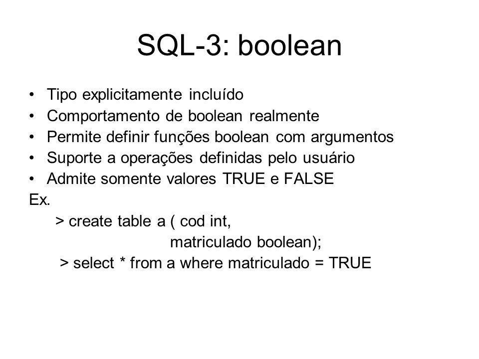 SQL-3: boolean Tipo explicitamente incluído Comportamento de boolean realmente Permite definir funções boolean com argumentos Suporte a operações definidas pelo usuário Admite somente valores TRUE e FALSE Ex.