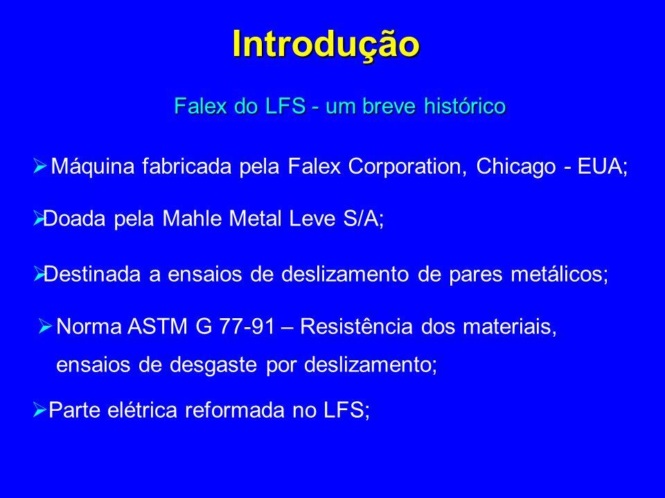 Falex do LFS - um breve histórico Introdução Máquina fabricada pela Falex Corporation, Chicago - EUA; Destinada a ensaios de deslizamento de pares metálicos; Norma ASTM G 77-91 – Resistência dos materiais, ensaios de desgaste por deslizamento; Doada pela Mahle Metal Leve S/A; Parte elétrica reformada no LFS;