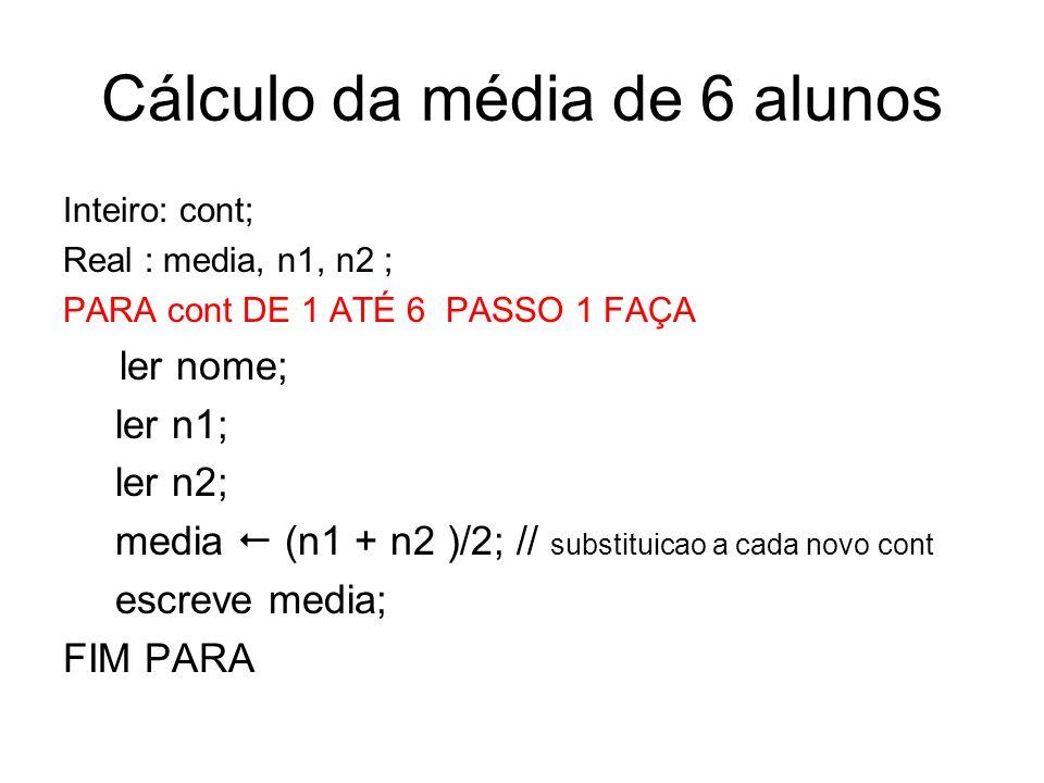 Cálculo da média de 6 alunos Inteiro: cont; Real : media, n1, n2 ; PARA cont DE 1 ATÉ 6 PASSO 1 FAÇA ler nome; ler n1; ler n2; media (n1 + n2 )/2; //