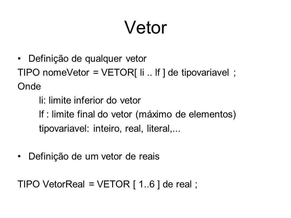 Cálculo da média de 6 alunos TIPO VetorReal = VETOR [ 1..6 ] de real ; vetorReal : media ; Inteiro: cont; real : n1, n2 ; PARA cont DE 1 ATÉ 6 PASSO 1 FAÇA ler nome; ler n1; ler n2; Media [cont] (n1 + n2 )/2; escreve media[cont]; FIM PARA Media [1] [2] [3] [4] [5] [6]