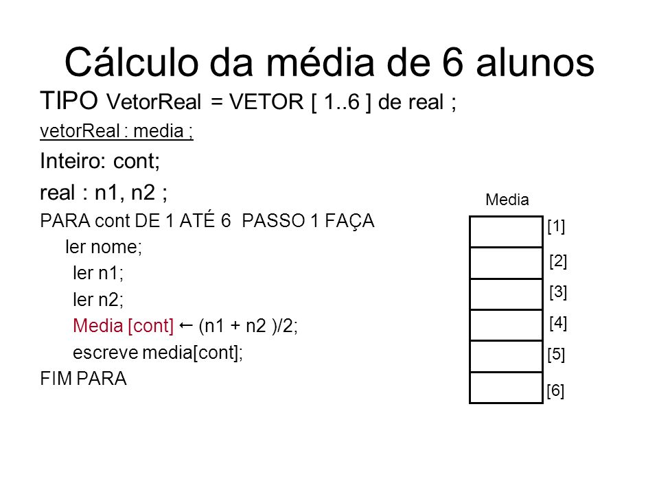 Cálculo da média de 6 alunos TIPO VetorReal = VETOR [ 1..6 ] de real ; vetorReal : media ; Inteiro: cont; real : n1, n2 ; PARA cont DE 1 ATÉ 6 PASSO 1