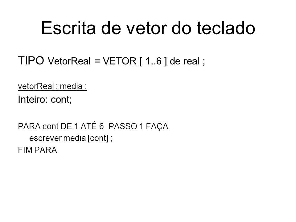 TIPO VetorReal = VETOR [ 1..6 ] de real ; vetorReal : media ; Inteiro: cont; real : n1, n2 ; PARA cont DE 1 ATÉ 6 PASSO 1 FAÇA ler nome; ler n1; ler n2; Media [cont] (n1 + n2 )/2; FIM PARA PARA cont DE 1 ATÉ 6 PASSO 1 FAÇA escreve media[cont]; FIM PARA