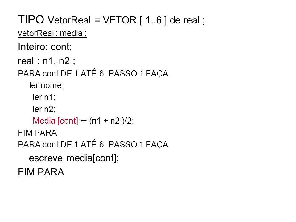 TIPO VetorReal = VETOR [ 1..6 ] de real ; vetorReal : media ; Inteiro: cont; real : n1, n2 ; PARA cont DE 1 ATÉ 6 PASSO 1 FAÇA ler nome; ler n1; ler n