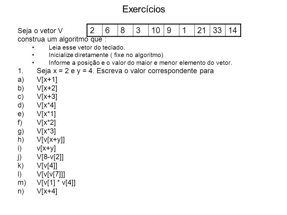 Exercícios Seja o vetor V construa um algoritmo que : Leia esse vetor do teclado. Inicialize diretamente ( fixe no algoritmo) Informe a posição e o va