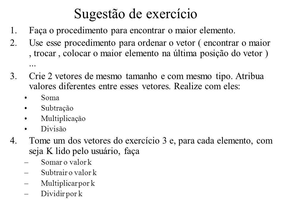 Sugestão de exercício 1.Faça o procedimento para encontrar o maior elemento. 2.Use esse procedimento para ordenar o vetor ( encontrar o maior, trocar,