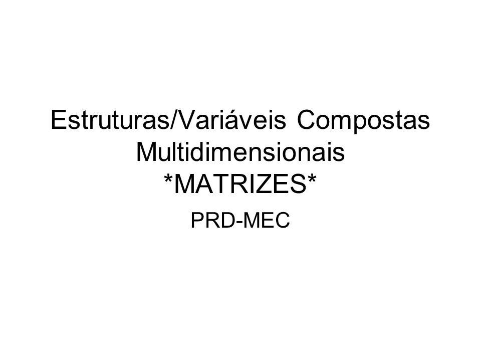 Estruturas/Variáveis Compostas Multidimensionais *MATRIZES* PRD-MEC