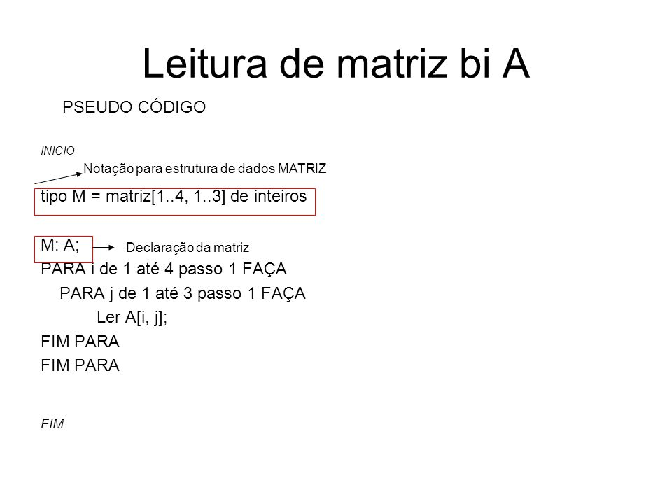Leitura de matriz bi A INICIO tipo M = matriz[1..4, 1..3] de inteiros M: A; PARA i de 1 até 4 passo 1 FAÇA PARA j de 1 até 3 passo 1 FAÇA Ler A[i, j];