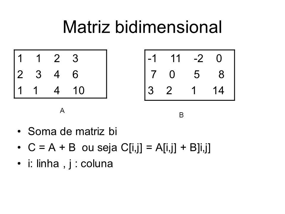 Matriz bidimensional -1 11 -2 0 7 0 5 8 3 2 1 14 Soma de matriz bi C = A + B ou seja C[i,j] = A[i,j] + B]i,j] i: linha, j : coluna B 1 1 2 3 2 3 4 6 1