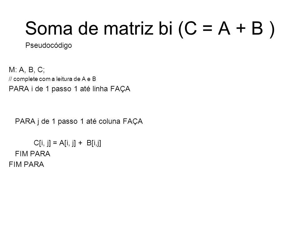 Soma de matriz bi (C = A + B ) M: A, B, C; // complete com a leitura de A e B PARA i de 1 passo 1 até linha FAÇA PARA j de 1 passo 1 até coluna FAÇA C