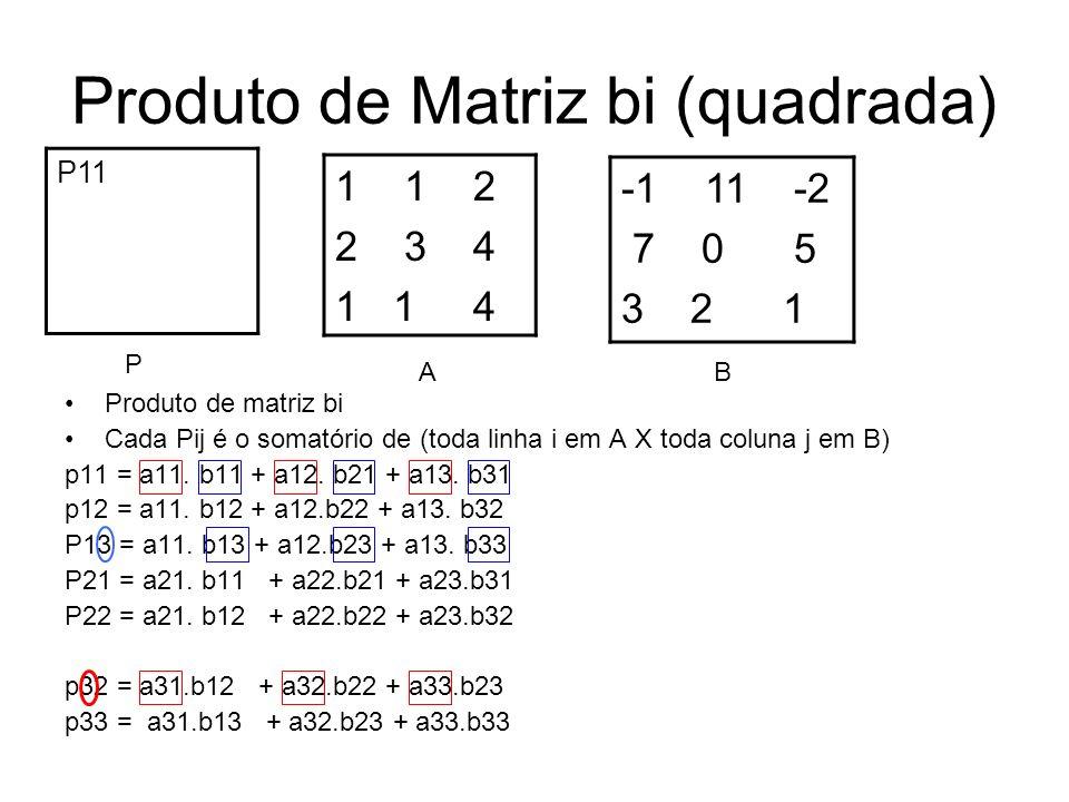 Produto de Matriz bi (quadrada) -1 11 -2 7 0 5 3 2 1 Produto de matriz bi Cada Pij é o somatório de (toda linha i em A X toda coluna j em B) p11 = a11