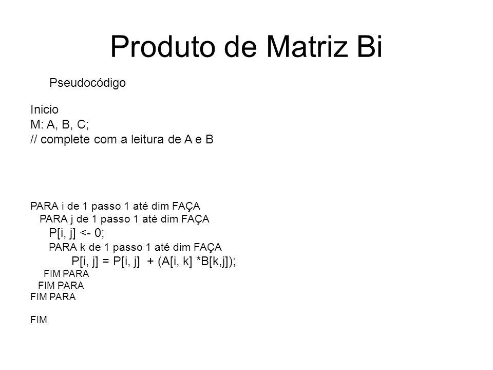 Produto de Matriz Bi Pseudocódigo Inicio M: A, B, C; // complete com a leitura de A e B PARA i de 1 passo 1 até dim FAÇA PARA j de 1 passo 1 até dim F
