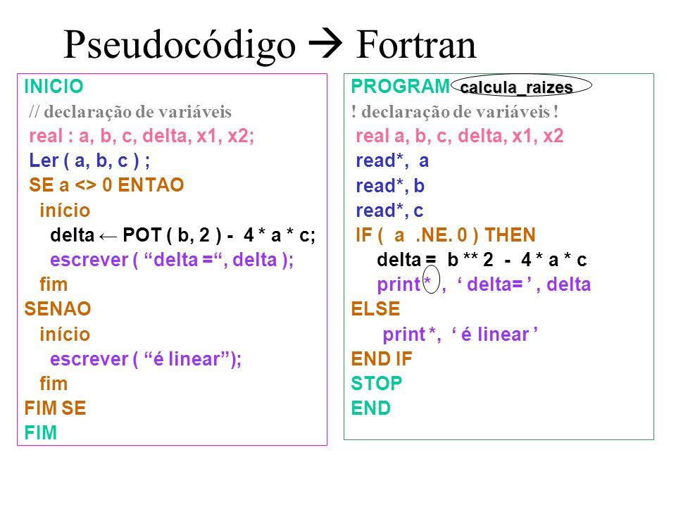 Pseudocódigo Fortran INICIO // declaração de variáveis real : a, b, c, delta, x1, x2; Ler ( a, b, c ) ; SE a <> 0 ENTAO início delta POT ( b, 2 ) - 4 * a * c; escrever ( delta =, delta ); fim SENAO início escrever ( é linear); fim FIM SE FIM calcula_raizes PROGRAM calcula_raizes .