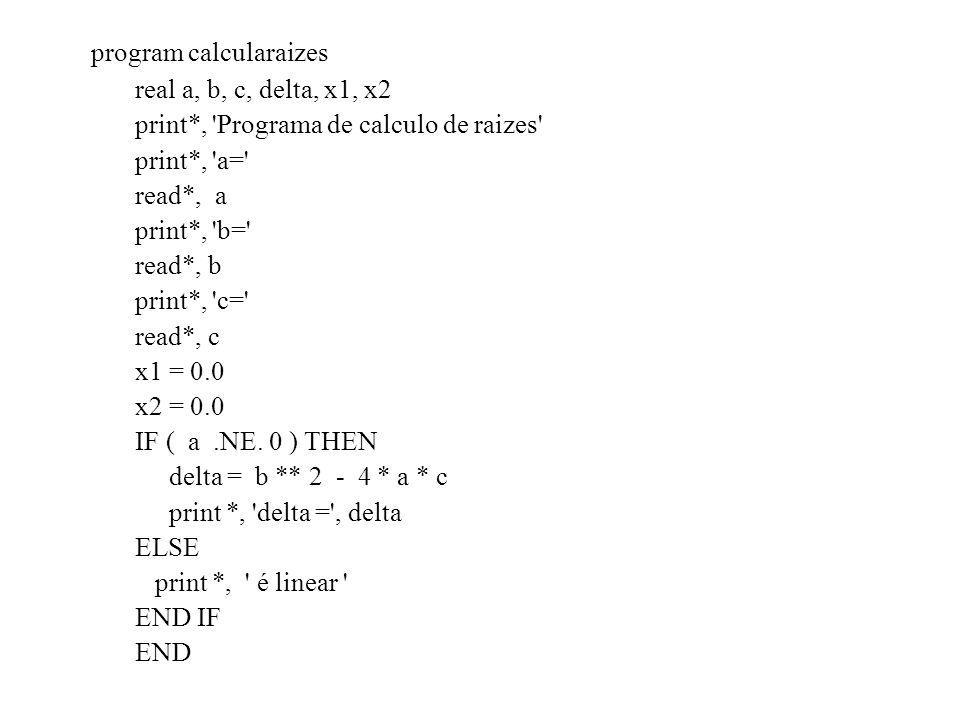 program calcularaizes real a, b, c, delta, x1, x2 print*, Programa de calculo de raizes print*, a= read*, a print*, b= read*, b print*, c= read*, c x1 = 0.0 x2 = 0.0 IF ( a.NE.