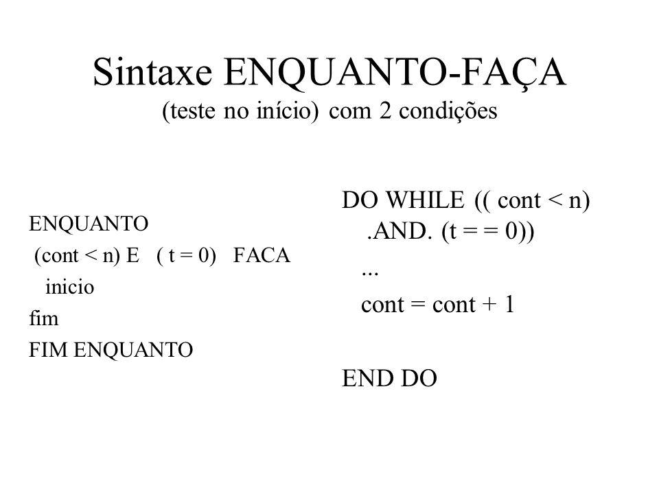 Sintaxe ENQUANTO-FAÇA (teste no início) com 2 condições ENQUANTO (cont < n) E ( t = 0) FACA inicio fim FIM ENQUANTO DO WHILE (( cont < n).AND.