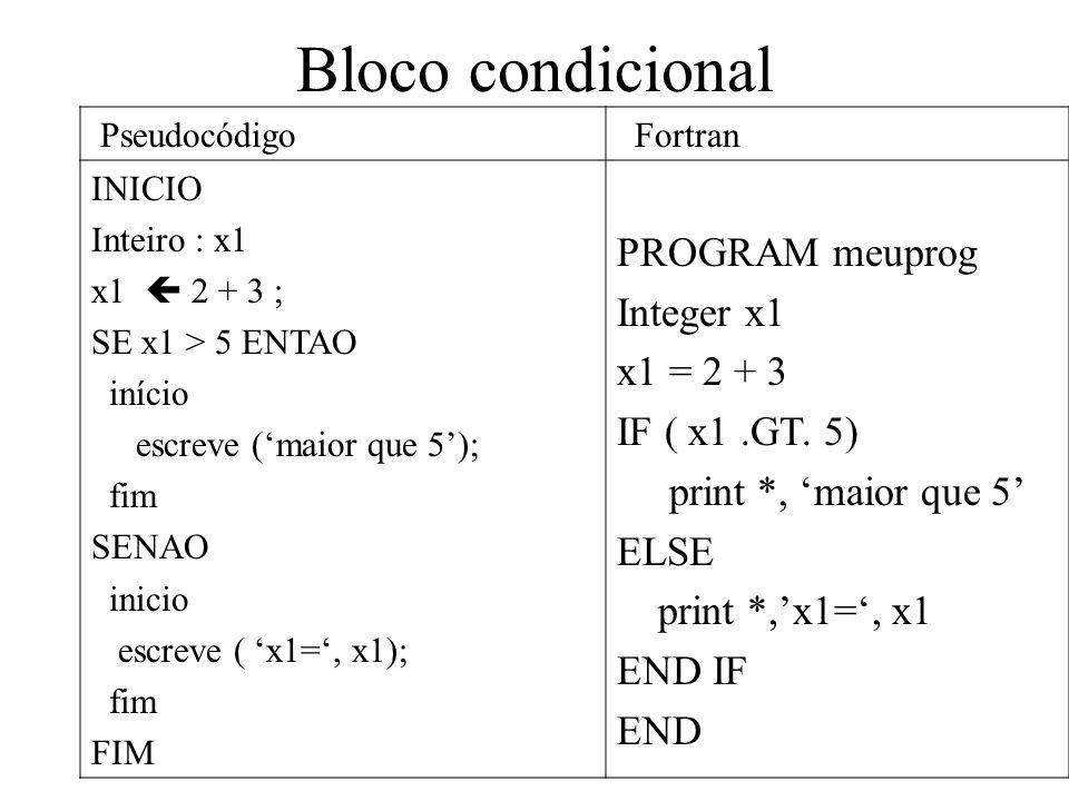 Bloco condicional Pseudocódigo Fortran INICIO Inteiro : x1 x1 2 + 3 ; SE x1 > 5 ENTAO início escreve (maior que 5); fim SENAO inicio escreve ( x1=, x1); fim FIM PROGRAM meuprog Integer x1 x1 = 2 + 3 IF ( x1.GT.