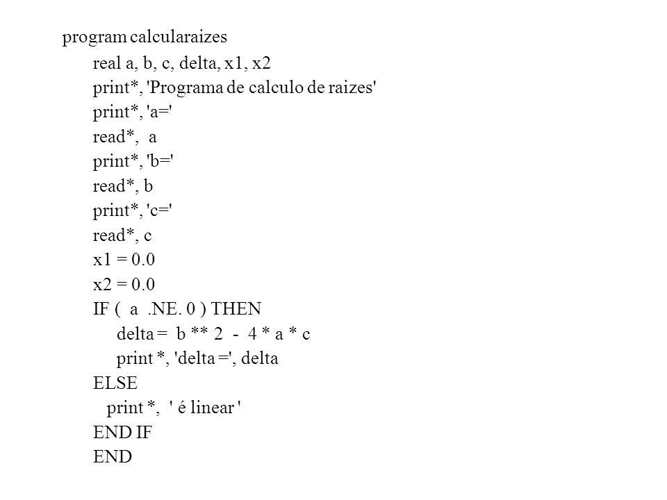 program calcularaizes real a, b, c, delta, x1, x2 print*, 'Programa de calculo de raizes' print*, 'a=' read*, a print*, 'b=' read*, b print*, 'c=' rea
