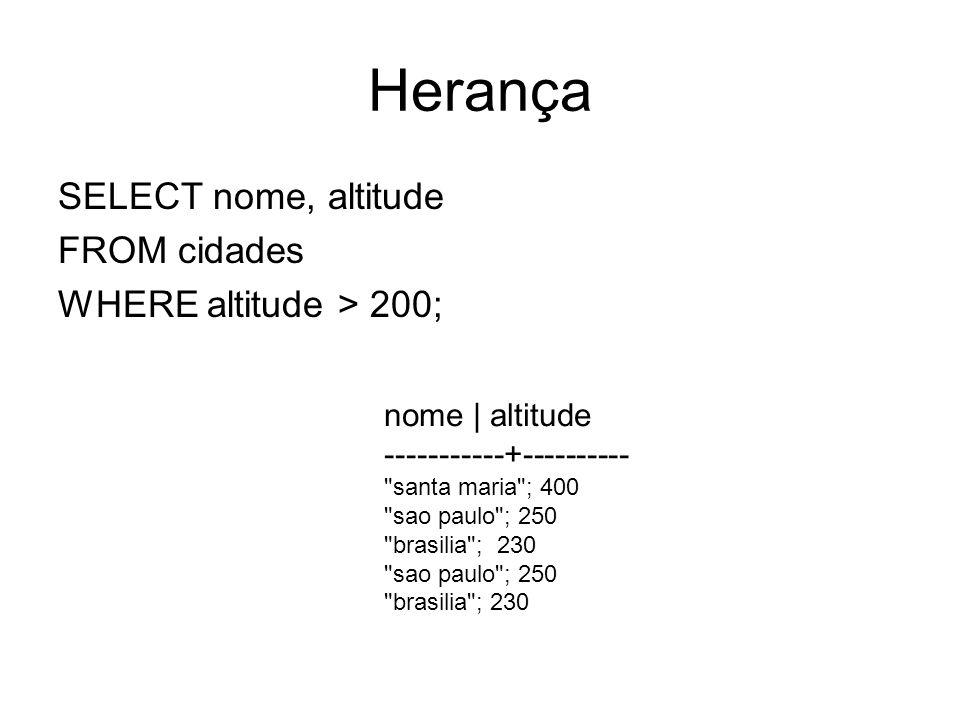 Herança SELECT nome, altitude FROM only cidades WHERE altitude > 200; nome   altitude -----------+---------- santa maria ;400 select * from pg_inherits -- anotar os ihrelid oid * select * from pg_class order by relfilenode -- procure no campo relfilenode os * anotados e verifique o nome das tabelas encontradas
