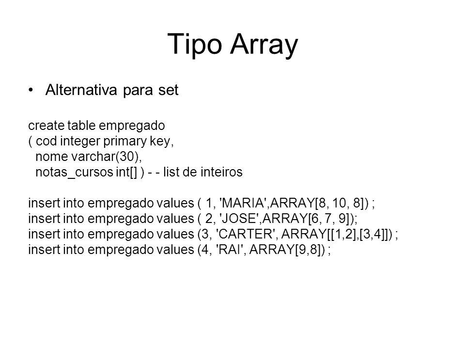 Tipo Array Alternativa para set create table empregado ( cod integer primary key, nome varchar(30), notas_cursos int[] ) - - list de inteiros insert into empregado values ( 1, MARIA ,ARRAY[8, 10, 8]) ; insert into empregado values ( 2, JOSE ,ARRAY[6, 7, 9]); insert into empregado values (3, CARTER , ARRAY[[1,2],[3,4]]) ; insert into empregado values (4, RAI , ARRAY[9,8]) ;
