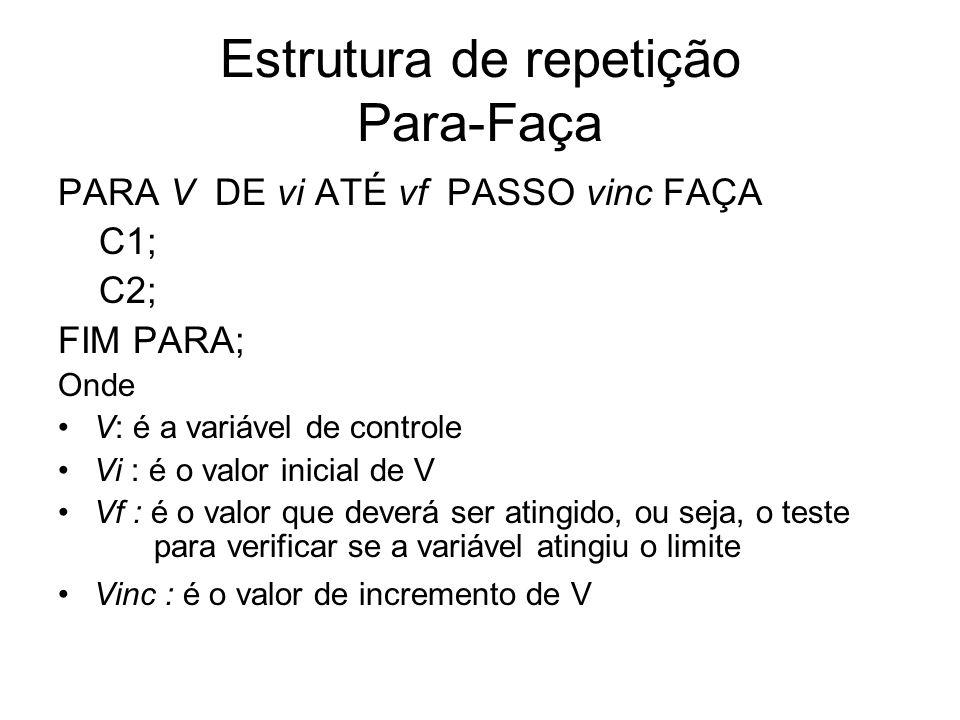 Estrutura de repetição Para-Faça PARA V DE vi ATÉ vf PASSO vinc FAÇA C1; C2; FIM PARA; Onde V: é a variável de controle Vi : é o valor inicial de V Vf