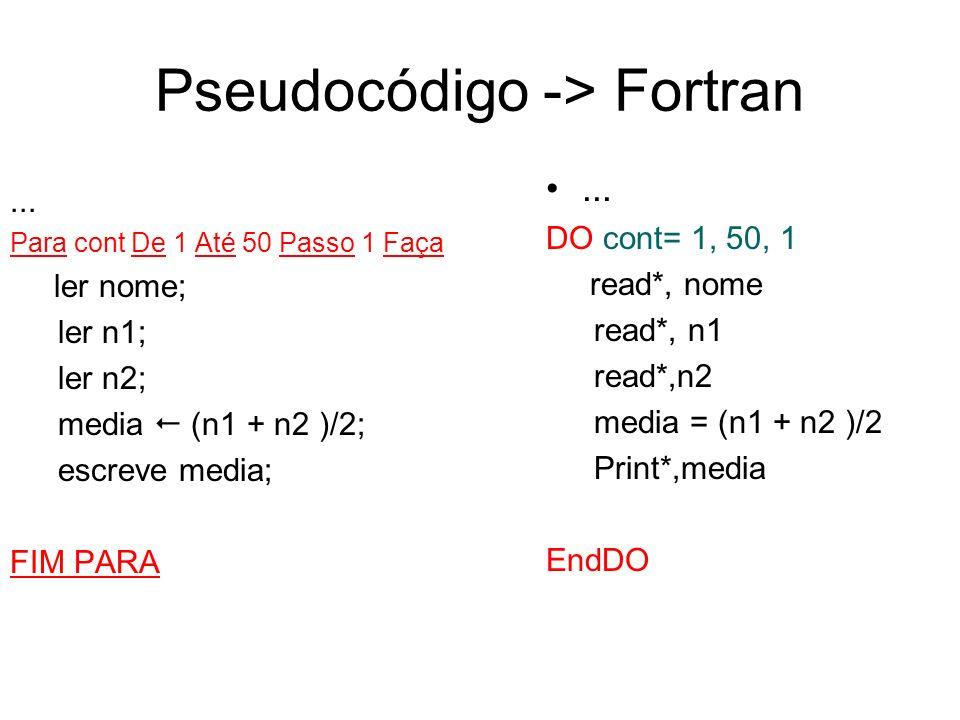 Pseudocódigo -> Fortran... DO cont= 1, 50, 1 read*, nome read*, n1 read*,n2 media = (n1 + n2 )/2 Print*,media EndDO... Para cont De 1 Até 50 Passo 1 F