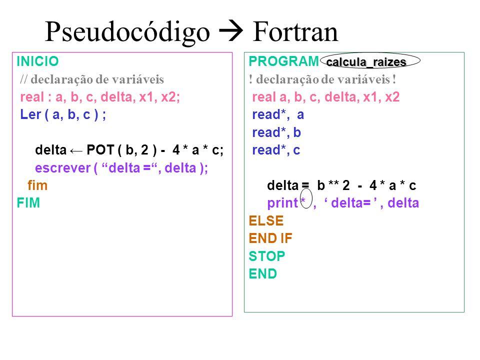 Pseudocódigo Fortran INICIO // declaração de variáveis real : a, b, c, delta, x1, x2; Ler ( a, b, c ) ; delta POT ( b, 2 ) - 4 * a * c; escrever ( delta =, delta ); fim FIM calcula_raizes PROGRAM calcula_raizes .